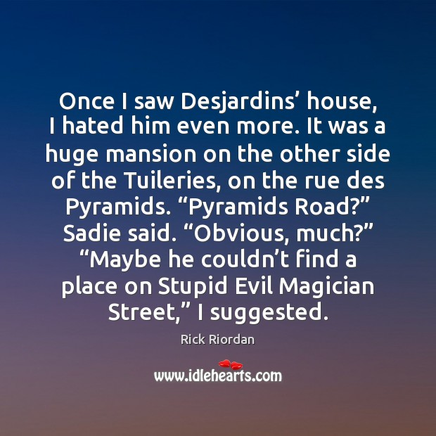 Once I saw Desjardins' house, I hated him even more. It was Rick Riordan Picture Quote