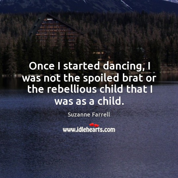 Once I started dancing, I was not the spoiled brat or the rebellious child that I was as a child. Suzanne Farrell Picture Quote