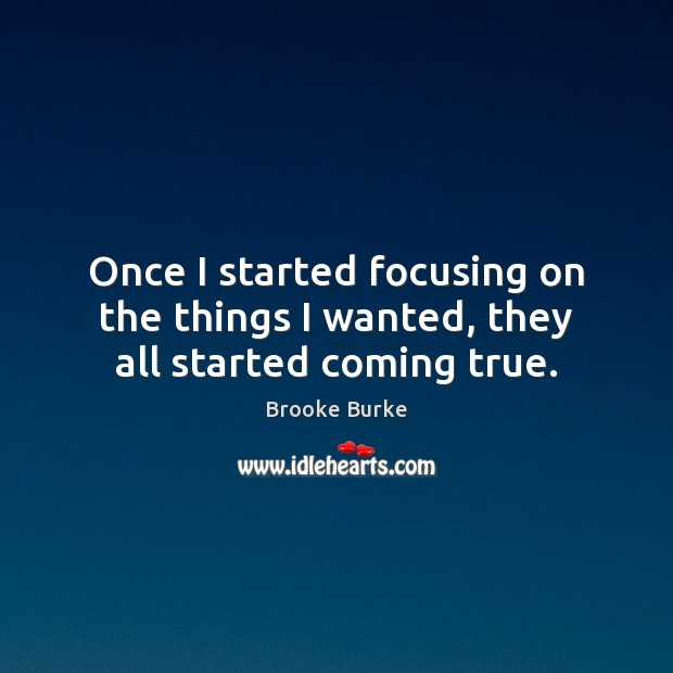 Once I started focusing on the things I wanted, they all started coming true. Image