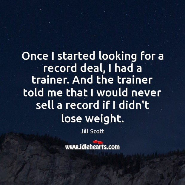 Once I started looking for a record deal, I had a trainer. Jill Scott Picture Quote