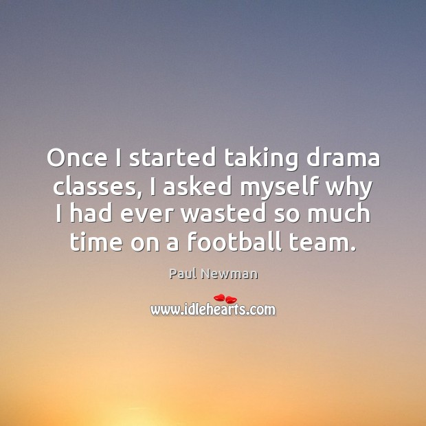 Once I started taking drama classes, I asked myself why I had Football Quotes Image