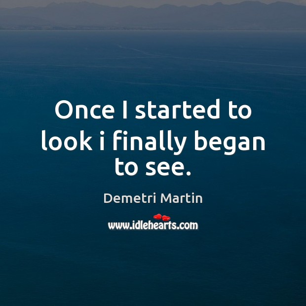 Once I started to look i finally began to see. Demetri Martin Picture Quote