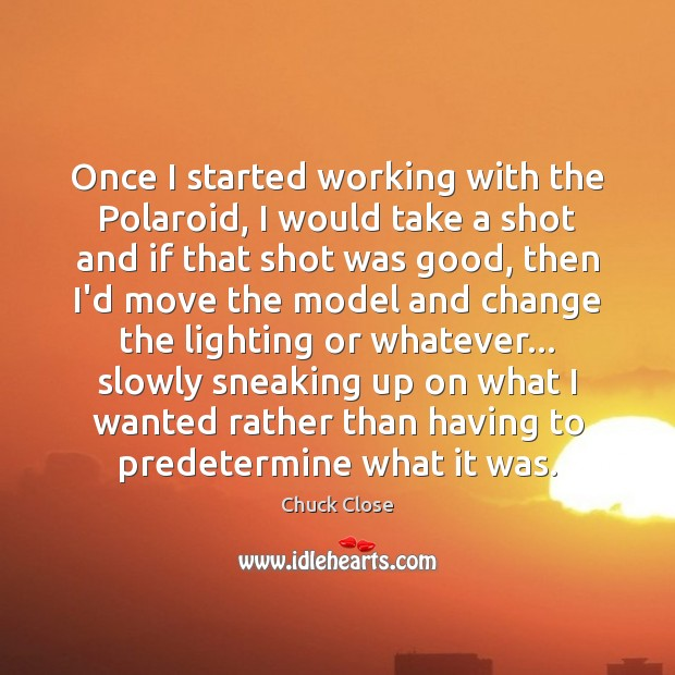 Once I started working with the Polaroid, I would take a shot Chuck Close Picture Quote