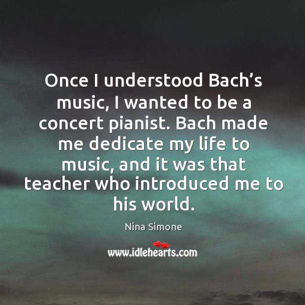 Once I understood bach's music, I wanted to be a concert pianist. Nina Simone Picture Quote