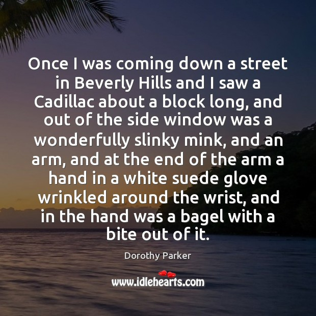 Once I was coming down a street in Beverly Hills and I Dorothy Parker Picture Quote