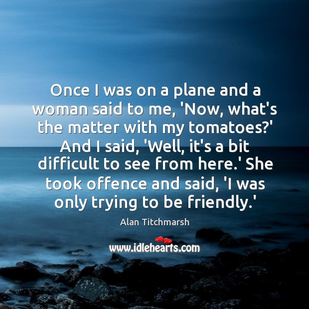 Once I was on a plane and a woman said to me, Alan Titchmarsh Picture Quote