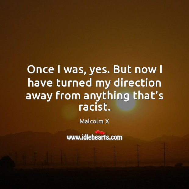 Once I was, yes. But now I have turned my direction away from anything that's racist. Malcolm X Picture Quote