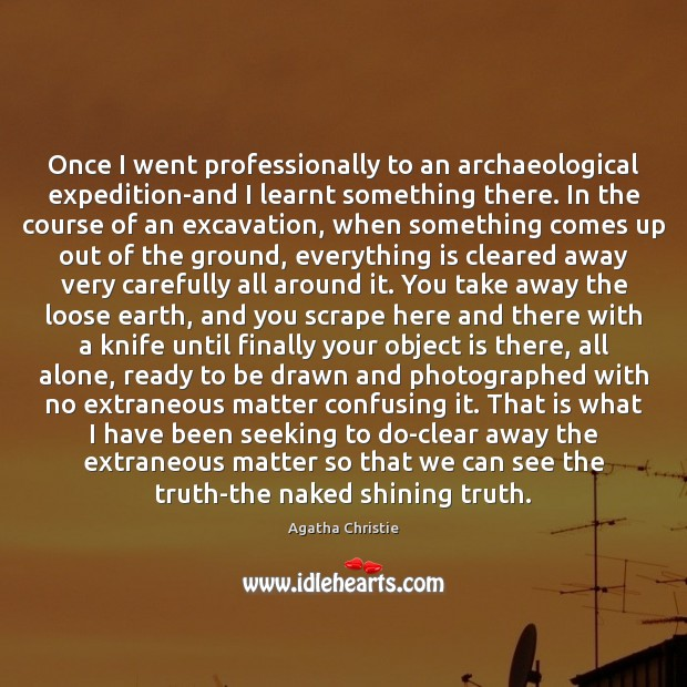 Once I went professionally to an archaeological expedition-and I learnt something there. Agatha Christie Picture Quote