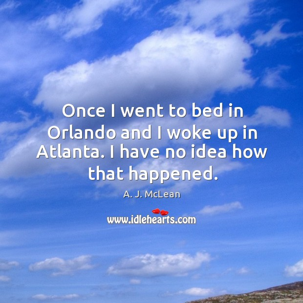 Once I went to bed in orlando and I woke up in atlanta. I have no idea how that happened. Image