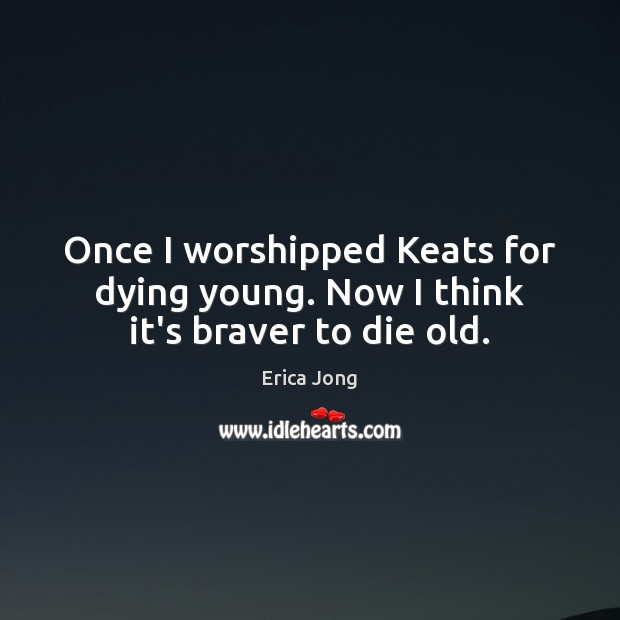 Once I worshipped Keats for dying young. Now I think it's braver to die old. Erica Jong Picture Quote