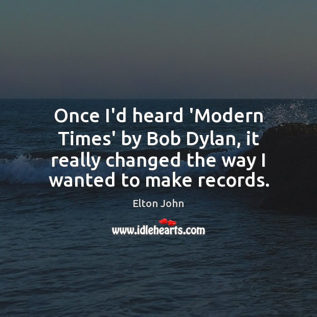 Once I'd heard 'Modern Times' by Bob Dylan, it really changed the Elton John Picture Quote