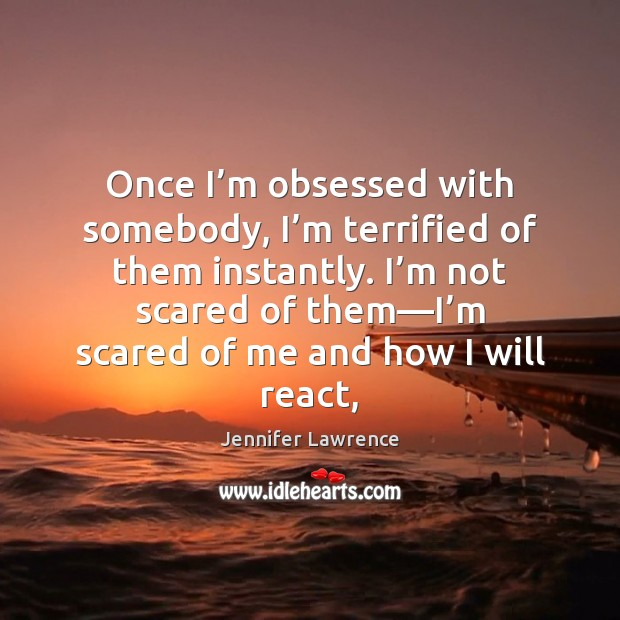 Once I'm obsessed with somebody, I'm terrified of them instantly. Jennifer Lawrence Picture Quote