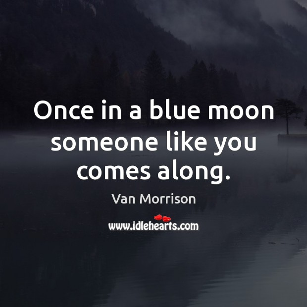 Once in a blue moon someone like you comes along. Van Morrison Picture Quote