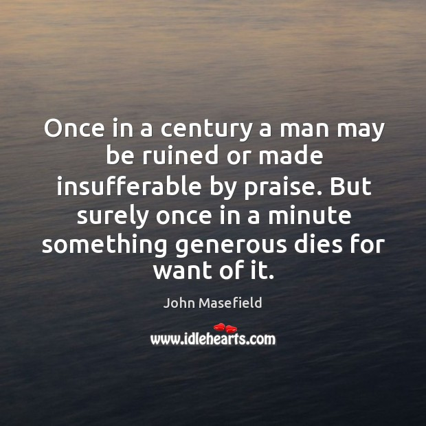 Once in a century a man may be ruined or made insufferable John Masefield Picture Quote