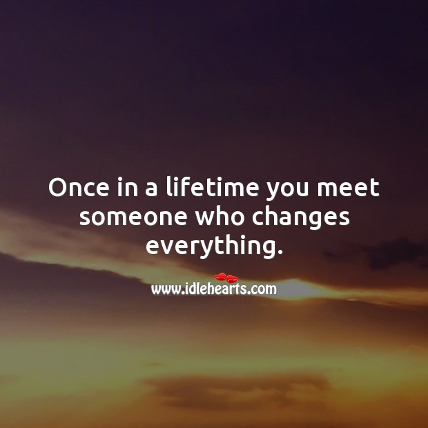 Once in a lifetime you meet someone who changes everything. Unconditional Love Quotes Image