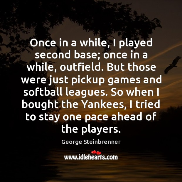 Once in a while, I played second base; once in a while, George Steinbrenner Picture Quote