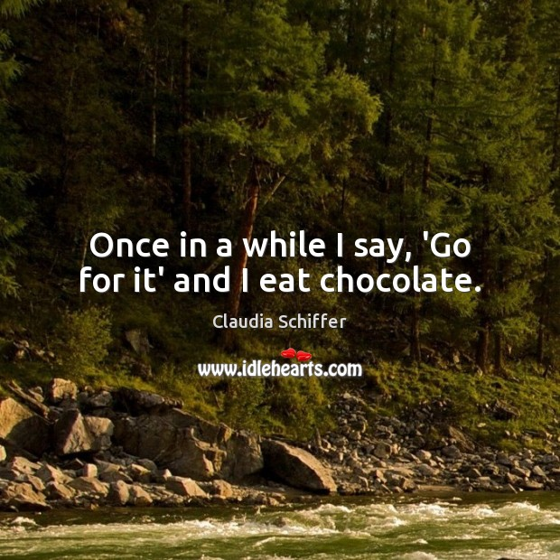 Once in a while I say, 'Go for it' and I eat chocolate. Claudia Schiffer Picture Quote