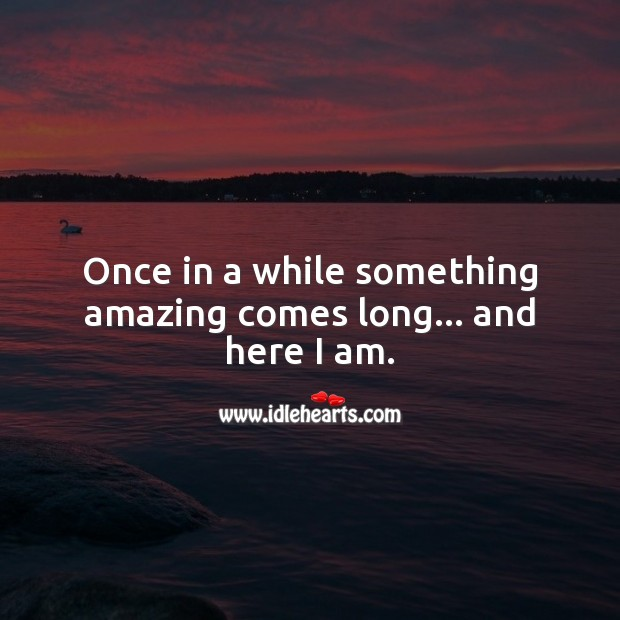 Once in a while something amazing comes long… and here I am. Funny Quotes Image