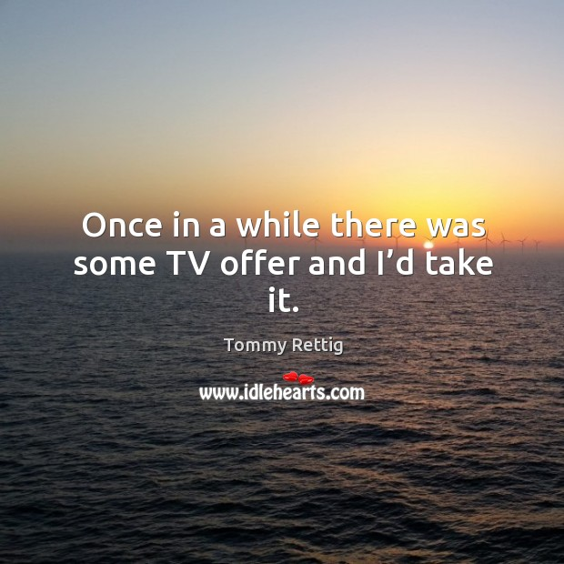 Once in a while there was some tv offer and I'd take it. Image