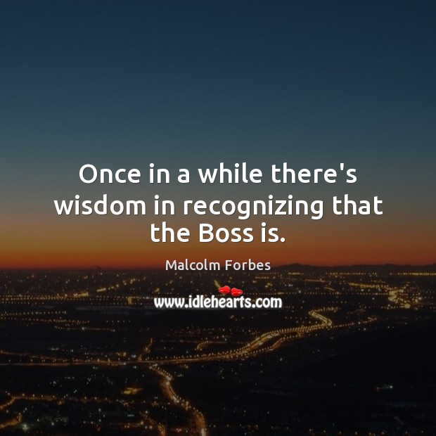 Once in a while there's wisdom in recognizing that the Boss is. Malcolm Forbes Picture Quote