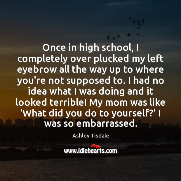 Once in high school, I completely over plucked my left eyebrow all Ashley Tisdale Picture Quote