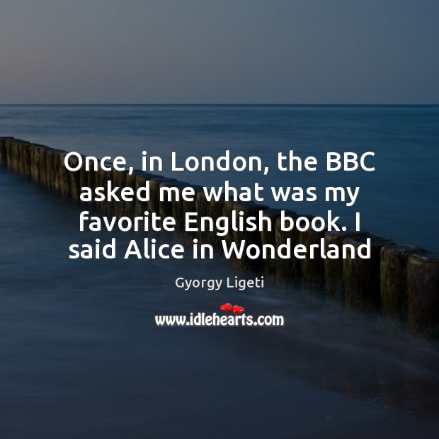 Once, in London, the BBC asked me what was my favorite English Gyorgy Ligeti Picture Quote