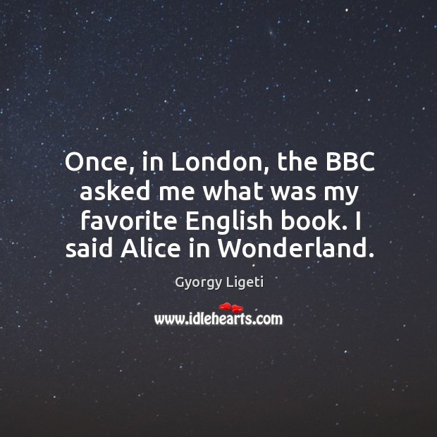 Once, in london, the bbc asked me what was my favorite english book. I said alice in wonderland. Gyorgy Ligeti Picture Quote