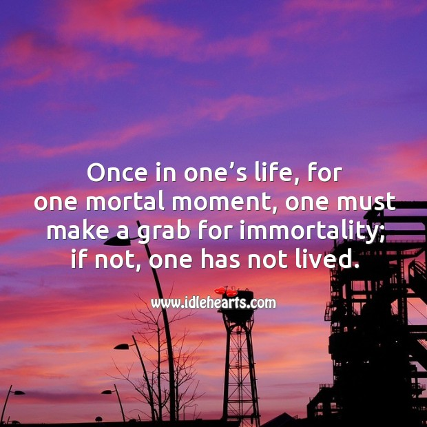 Image about Once in one's life, for one mortal moment, one must make a grab for immortality; if not, one has not lived.