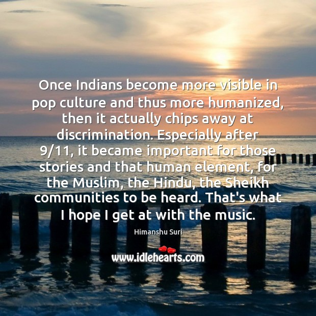 Once Indians become more visible in pop culture and thus more humanized, Image