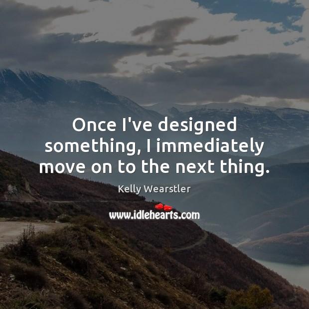 Image, Once I've designed something, I immediately move on to the next thing.