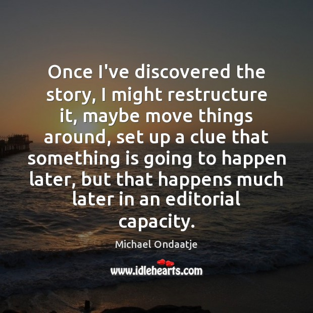 Once I've discovered the story, I might restructure it, maybe move things Michael Ondaatje Picture Quote