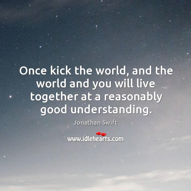 Once kick the world, and the world and you will live together at a reasonably good understanding. Image