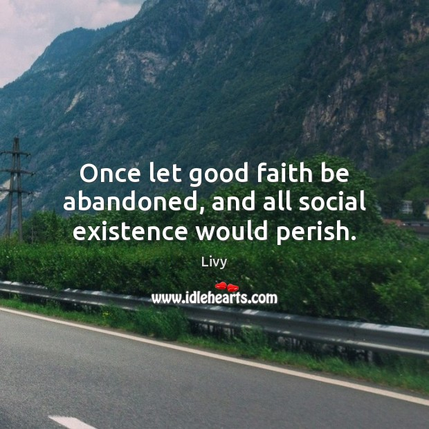 Once let good faith be abandoned, and all social existence would perish. Livy Picture Quote
