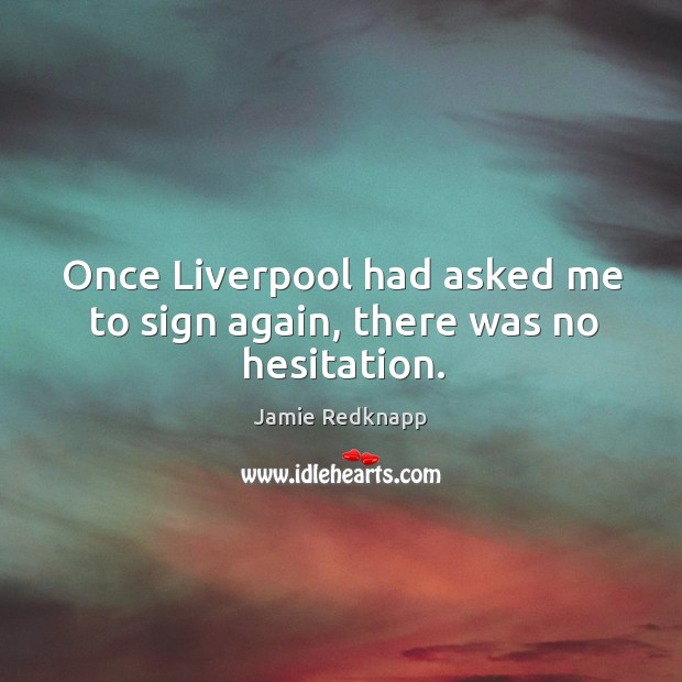Once liverpool had asked me to sign again, there was no hesitation. Image