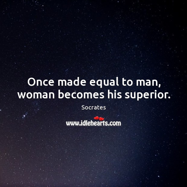 Image, Once made equal to man, woman becomes his superior.