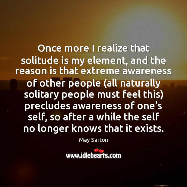 Once more I realize that solitude is my element, and the reason May Sarton Picture Quote