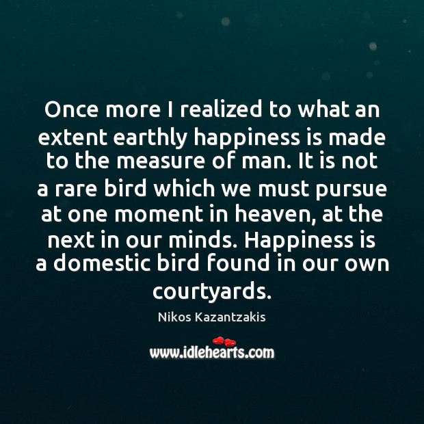 Once more I realized to what an extent earthly happiness is made Nikos Kazantzakis Picture Quote