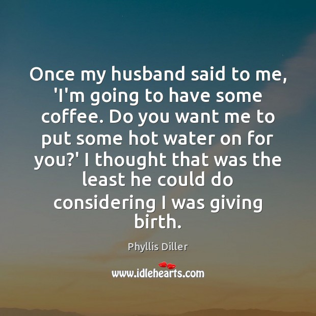 Once my husband said to me, 'I'm going to have some coffee. Image