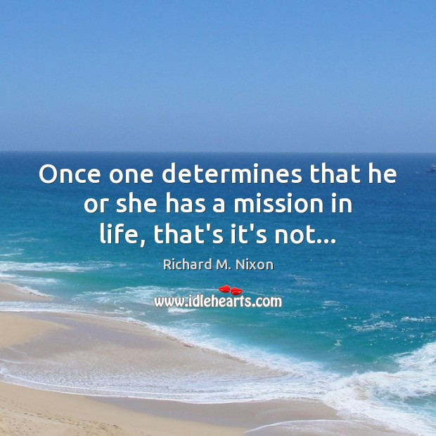 Once one determines that he or she has a mission in life, that's it's not… Richard M. Nixon Picture Quote