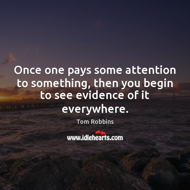 Once one pays some attention to something, then you begin to see Tom Robbins Picture Quote