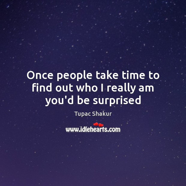 Once people take time to find out who I really am you'd be surprised Tupac Shakur Picture Quote