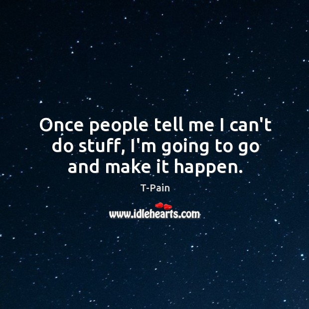 Once people tell me I can't do stuff, I'm going to go and make it happen. T-Pain Picture Quote
