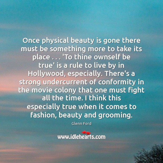 Once physical beauty is gone there must be something more to take Glenn Ford Picture Quote