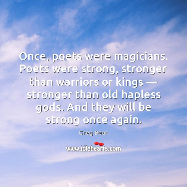 Once, poets were magicians. Poets were strong, stronger than warriors or kings — Be Strong Quotes Image