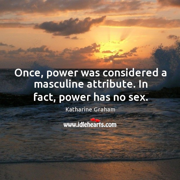 Once, power was considered a masculine attribute. In fact, power has no sex. Katharine Graham Picture Quote
