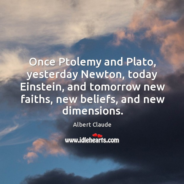 Once ptolemy and plato, yesterday newton, today einstein, and tomorrow new faiths Image