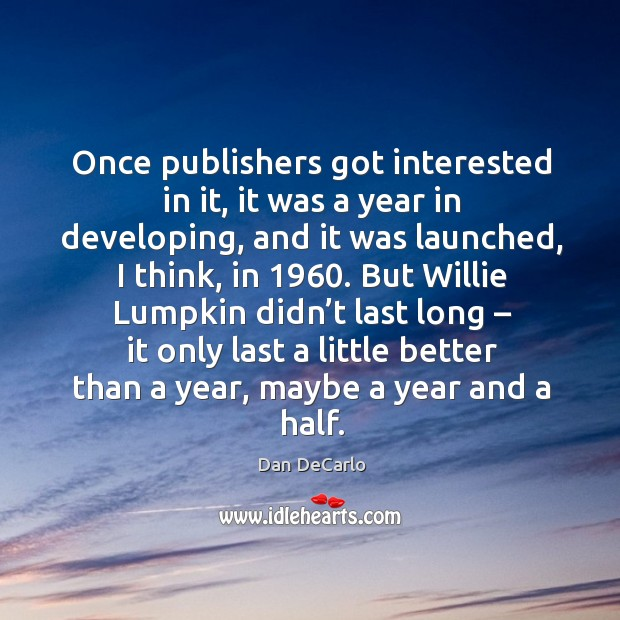 Once publishers got interested in it, it was a year in developing, and it was launched Dan DeCarlo Picture Quote