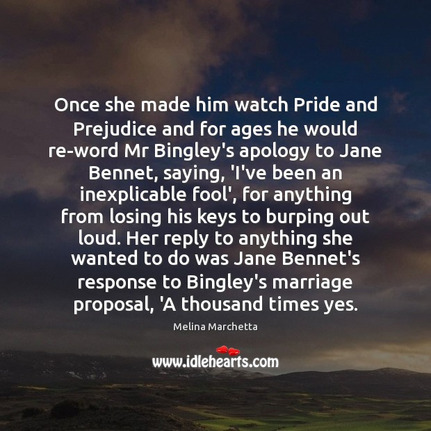 Once she made him watch Pride and Prejudice and for ages he Melina Marchetta Picture Quote