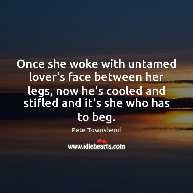 Once she woke with untamed lover's face between her legs, now he's Pete Townshend Picture Quote