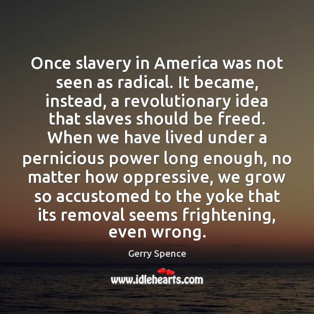 Once slavery in America was not seen as radical. It became, instead, Gerry Spence Picture Quote